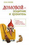 Елена Мазова -Домовой – защитник и хранитель. О жизни и деятельности домовых и об их пользе для человека