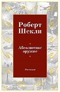 Роберт Шекли -Абсолютное оружие (сборник)