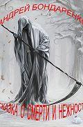 Андрей Бондаренко - Сказка о смерти и нежности