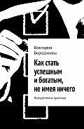Виктория Бородинова -Как стать успешным ибогатым, неимея ничего. Конкретика ипрактика