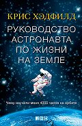 Кристофер Хэдфилд -Руководство астронавта по жизни на Земле. Чему научили меня 4000 часов на орбите