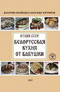 Валентина Ильянкова -Белорусская кухня от бабушки. Кухня СССР