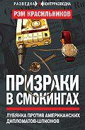 Рэм Красильников - Призраки в смокингах. Лубянка против американских дипломатов-шпионов