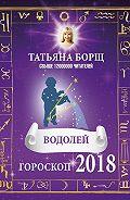 Татьяна Борщ -Водолей. Гороскоп на 2018 год