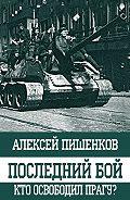 Алексей Пишенков -Последний бой. Кто освободил Прагу?