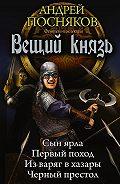 Андрей Посняков -Вещий князь: Сын ярла. Первый поход. Из варяг в хазары. Черный престол (сборник)
