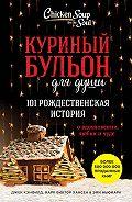 Эми Ньюмарк -Куриный бульон для души. 101 рождественская история о вдохновении, любви и чуде