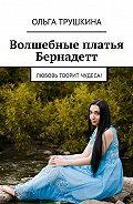 Ольга Трушкина -Волшебные платья Бернадетт. Любовь творит чудеса!