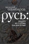 Валерий Шамбаров -Русь: дорога из глубин тысячелетий