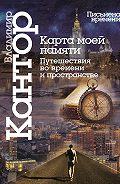 Владимир Кантор - Карта моей памяти. Путешествия во времени и пространстве. Книга эссе