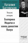 Наталия Басовская -Екатерина Медичи и конец династии Валуа