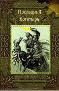 Николай Шмигалев -Последний богатырь
