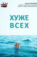 Сергей Георгиевич Литовкин - Хуже всех (сборник)