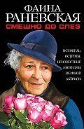 Фаина Раневская - Смешно до слез. Исповедь и неизвестные афоризмы великой актрисы