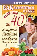 Виктория Карпухина -Как заботиться о себе, если тебе за 40. Здоровье, красота, стройность, энергичность