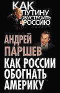 Андрей Паршев - Как России обогнать Америку