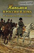 Александр Радьевич Андреев - Наполеон в России и дома. «Я – Бонапарт и буду драться до конца!»