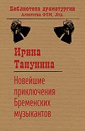 Ирина Танунина - Новейшие приключения Бременских музыкантов