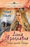 Валерия Добрава - Анна Ярославна. Русская королева Франции
