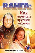 Наталья Пономарева -Ванга. Как управлять другими людьми
