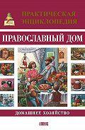 Олег А. Казаков -Православный дом. Домашнее хозяйство. Практическая энциклопедия
