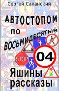 Сергей Саканский -Автостопом по восьмидесятым. Яшины рассказы 04