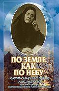 Коллектив авторов -По земле, как по небу. О схимомонахине Гаврииле (Александровой) – духовной дочери святого праведного Алексия (Мечёва)