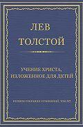 Лев Толстой - Полное собрание сочинений. Том 37. Произведения 1906–1910 гг. Учение Христа, изложенное для детей