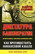 Валентин Катасонов -Диктатура банкократии. Оргпреступность финансово-банковского мира. Как противостоять финансовой кабале