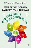 Юрий Черников, Денис Сыч, Валерий Морозов - Как организовать, раскрутить и продать собственное мероприятие