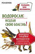 Роза Волкова - Водоросли: исцели свою болезнь! Природная кладовая витаминов и биологически активных веществ