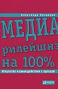 Александр Назайкин -Медиарилейшнз на 100%. Искусство взаимодействия с прессой