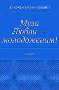 Николай Белов-Аманик -Муза Любви – молодоженам! Лирика