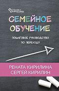 Рената Кирилина -Семейное обучение. Пошаговое руководство по переходу