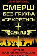Юрий Ленчевский - СМЕРШ без грифа «Секретно»