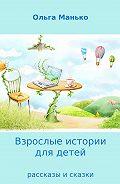 Ольга Манько -Взрослые истории для детей. Рассказы и сказки