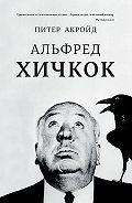 Питер Акройд - Альфред Хичкок