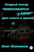 Олег Колмаков -Скорый поезд «Новосибирск – Адлер» (две книги в одной)