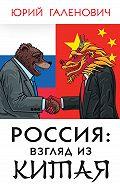 Юрий Михайлович Галенович -Россия: взгляд из Китая