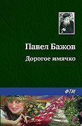 Павел Бажов - Дорогое имячко