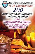 Наталья Ивановна Степанова - 200 заговоров сибирской целительницы для достатка в доме, для успешного хозяйства
