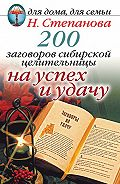 Наталья Ивановна Степанова -200 заговоров сибирской целительницы на успех и удачу