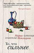 Мария Метлицкая -То, что сильнее (сборник)