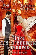 Татьяна Абиссин -Пара для принцессы вампиров. Книга вторая