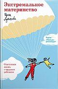 Ирина Владимировна Лукьянова -Экстремальное материнство. Счастливая жизнь с трудным ребенком