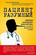 Алексей Водовозов -Пациент Разумный. Ловушки «врачебной» диагностики, о которых должен знать каждый