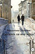 Валентина Ивановна Рыжкова -Любишь ли ты меня?