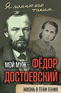 Анна Достоевская -Мой муж – Федор Достоевский. Жизнь в тени гения