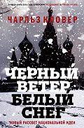 Чарльз Кловер - Черный ветер, белый снег. Новый рассвет национальной идеи