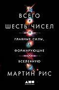 Мартин Дж. Рис -Всего шесть чисел. Главные силы, формирующие Вселенную